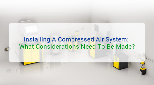 Installing A Compressed Air System: What Considerations Need To Be Made?